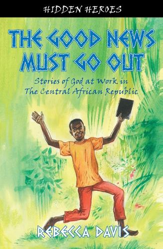 The Good News Must Go Out: True Stories of God at work in the Central African Republic - Hidden Heroes (Paperback)