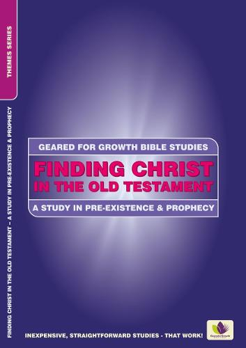 Finding Christ in the Old Testament: A Study in Pre-existence and Prophecy - Geared for Growth (Paperback)