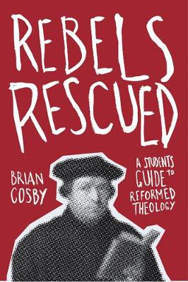 Rebels Rescued: A Student's Guide to Reformed Theology - A Student's Guide (Paperback)