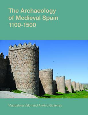 The Archaeology of Medieval Spain, 1100-1500 - Studies in the Archaeology of Medieval Europe (Hardback)