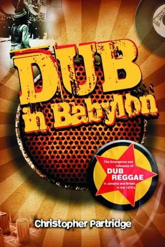 Dub in Babylon: Understanding the Evolution and Significance of Dub Reggae in Jamaica and Britain from King Tubby to Post-punk - Studies in Popular Music (Paperback)