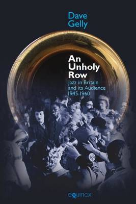 An An Unholy Row: Jazz in Britain and its Audience, 1945-1960 - Popular Music History (Hardback)