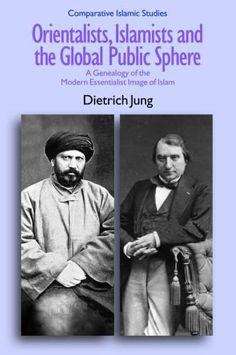 Orientalists, Islamists and the Global Public Sphere: A Genealogy of the Modern Essentialist Image of Islam - Comparative Islamic Studies (Paperback)