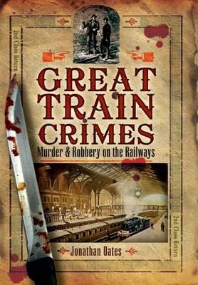 Great Train Crimes: Murder and Robbery on the Railways (Hardback)