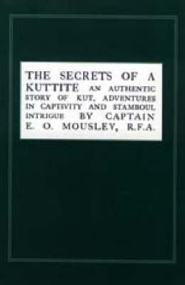 Secrets of a Kuttite: An Authentic Story of Kut, Adventures in Captivity and Stamboul Intrigue (Paperback)