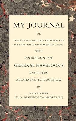 "My Journal or ""What I Did and Saw Between the 9th June and 25 November 1857"": With an Account of General Havelock's March from Allahabad to Lucknow (Paperback)"