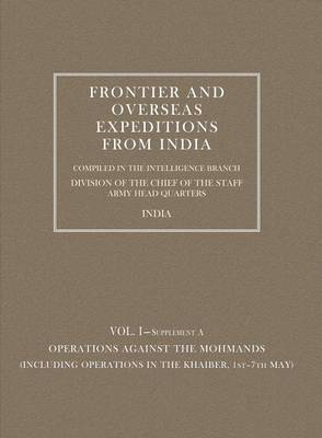 Frontier and Overseas Expeditions from India: Operations Against the Mohmands (including Operations in the Khaiber 1st - 7th May) v. 1, Supplement A (Paperback)