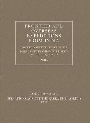 Frontier and Overseas Expeditions from India: Operations Against the Zakka Khei Afridis 1908 v. 2, Supplement A (Paperback)
