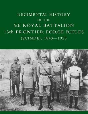 Regimental History of the 6th Royal Battalion 13th Frontier Force Rifles (SCINDE) 1843-1923 (Paperback)