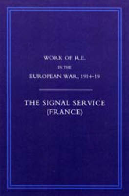 Work of the Royal Engineers in the European War 1914-1918 2006: Signal Service in the European War of 1914-1918 (France) (Paperback)