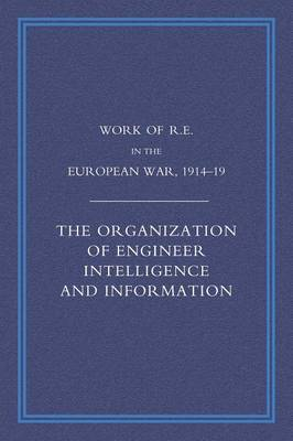 Work of the Royal Engineers in the European War 1914-1918: The Organization of Engineer Intelligence and Information (Paperback)