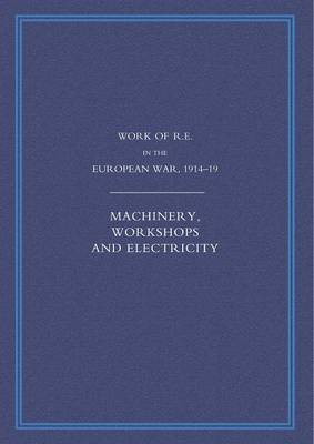 Work of the Royal Engineers in the European War 1914-1918: Machinery, Workshops and Electricity (Paperback)