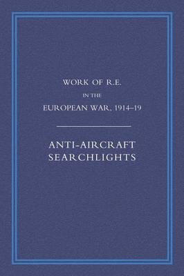 Work of the Royal Engineers in the European War 1914-1918: Anti-aircraft Searchlights (Paperback)