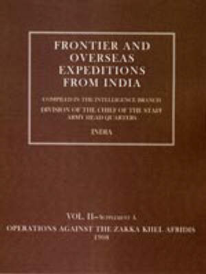Frontier and Overseas Expeditions from India: Operations Against the Zakka Khei Afridis 1908 v. 2, Supplement A (Hardback)