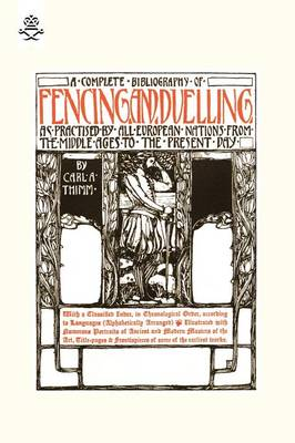 Complete Bibliography of Fencing and Duelling, as Practised by All European Nations from the Middle Ages to the Present Day (Paperback)