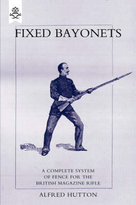 """Fixed Bayonets: A Complete System of Fence for the British Magazine """"Rifle"""" (Paperback)"""