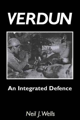 Verdun: An Integrated Defence: An Outline of the French Fortifications of the Great War Based on a Detailed Review of the Defences of Verdun (Paperback)