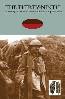 THIRTY-NINTHThe History of the 39th Battalion Australian Imperial Force (Paperback)