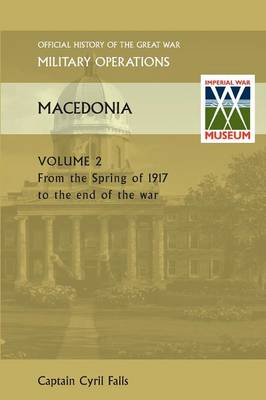 MACEDONIA VOL II. From the Spring of 1917 to the end of the war. OFFICIAL HISTORY OF THE GREAT WAR OTHER THEATRES (Paperback)