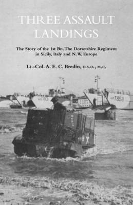 THREE ASSAULT LANDINGSThe Story of the 1st Bn. The Dorsetshire Regiment in Sicily, Italy and N.W. Europe (Paperback)