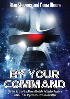 By Your Command: The Unofficial and Unauthorised Guide to Battlestar Galactica: Original Series and Galactica 1980 Volume 1 (Paperback)