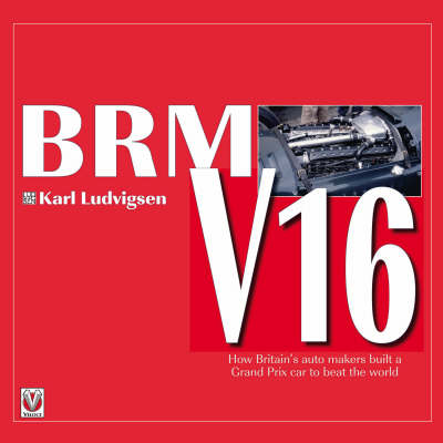 BRM V16: How Britain's Auto Makers Built a Grand Prix Car to Beat the World (Hardback)