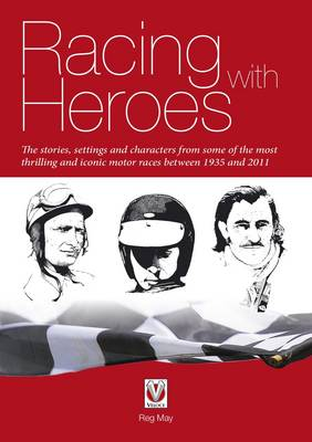 Racing with Heroes: The Stories, Settings and Characters from Some of the Most Thrilling and Iconic Motor Races Between 1935 and 2011 (Paperback)