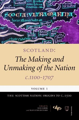 Scotland: Scottish Nation - Origins to c.1500 Volume 1: The Making and Unmaking of the Nation, c. 1100-1707 (Paperback)