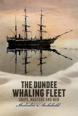 The Dundee Whaling Fleet: Ships, Masters and Men (Paperback)