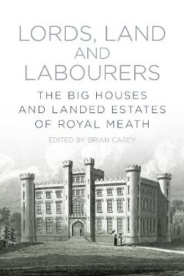 Lords, Land and Labourers: The Big Houses and Landed Estates of Royal Meath (Paperback)