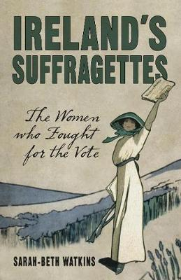 Ireland's Suffragettes: The Women Who Fought for the Vote (Paperback)
