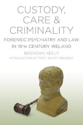 Custody, Care & Criminality: Forensic Psychiatry and Law in 19th Century Ireland (Paperback)