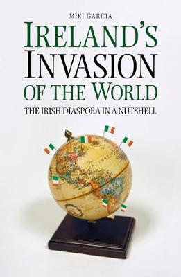 Ireland's Invasion of the World: The Irish Diaspora in a Nutshell (Paperback)