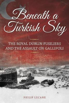 Beneath a Turkish Sky: The Royal Dublin Fusiliers and the Assault on Gallipoli (Paperback)