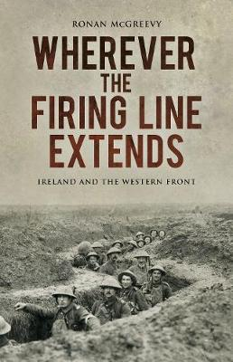 Wherever the Firing Line Extends: Ireland and the Western Front (Hardback)
