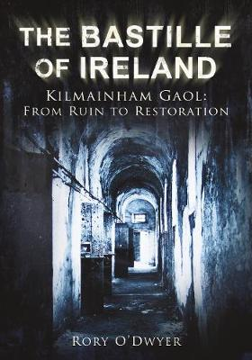 The Bastille of Ireland: Kilmainham Gaol - From Ruin to Restoration (Paperback)
