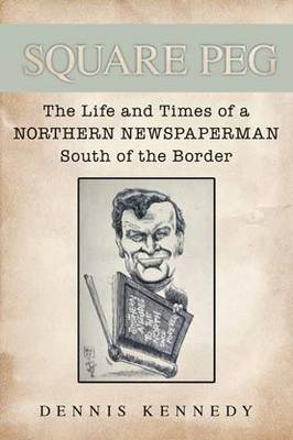 Square Peg: The Life and the Times of a Northern Newspaperman South of the Border (Paperback)