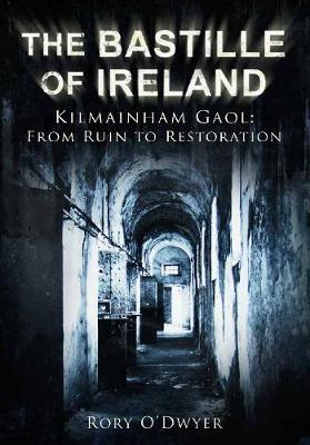 The Bastille of Ireland: Kilmainham Gaol - From Ruin to Restoration (Hardback)