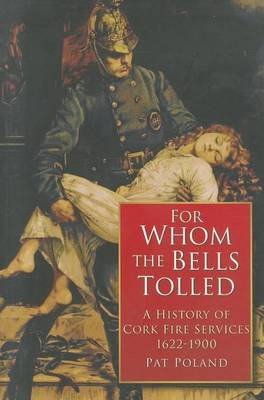 For Whom the Bells Tolled: A History of Cork Fire Service 1622-1900 (Paperback)