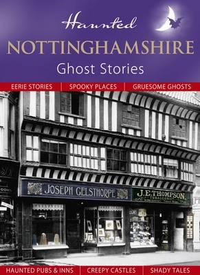 Haunted Nottinghamshire: Ghost Stories - Haunted (Hardback)