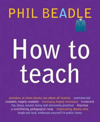How to Teach: A Handbook for NQTs : The Ultimate, (and Ultimately Irrelevant) Look at What You Should be Doing in Your Classroom If You Want to be the Best Teacher You Can Possibly be - How to Teach (Paperback)