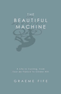 The Beautiful MachineA Life in Cycling, from Tour de France to Cinder Hill (Hardback)
