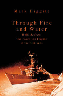 Through Fire and WaterHMS Ardent: The Forgotten Frigate of the Falklands (Paperback)