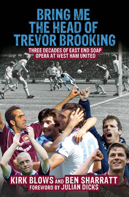 Bring Me the Head of Trevor Brooking: Three Decades of East End Soap Opera at West Ham United (Paperback)