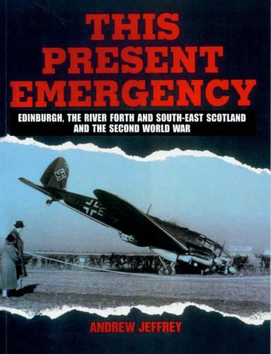 This Present Emergency: Edinburgh, the River Forth, South East Scotland and the Second World War (Paperback)