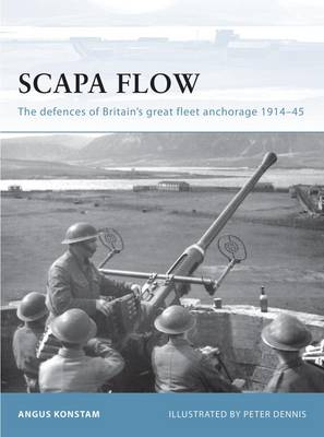 Scapa Flow: The Defences of Britain's Great Fleet Anchorage 1914-45 - Fortress No. 85 (Paperback)