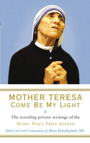 Mother Teresa: Come Be My Light: The revealing private writings of the Nobel Peace Prize winner (Paperback)