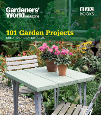 Gardeners' World: 101 Garden Projects: Quick and Easy DIY Ideas (Paperback)