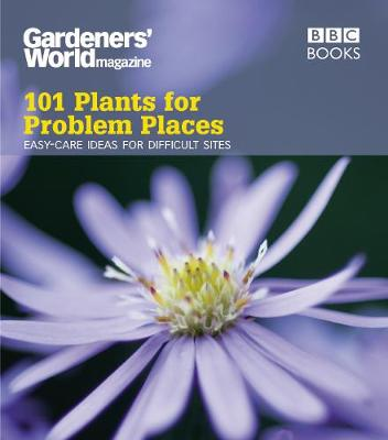 Gardeners' World: 101 Plants for Problem Places: Ideas for All-Round Colour (Paperback)