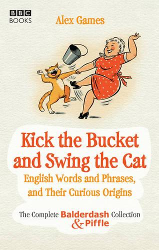 Kick the Bucket and Swing the Cat: The Complete Balderdash & Piffle Collection of English Words, and Their Curious Origins (Paperback)